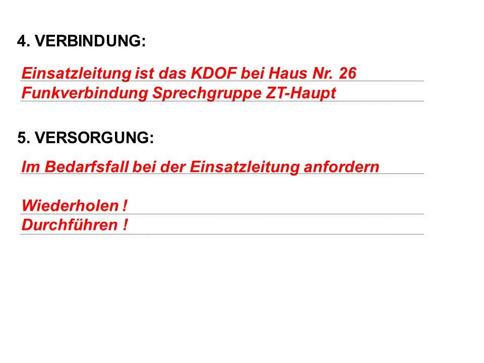 4. VERBINDUNG: 5. VERSORGUNG: Einsatzleitung ist das KDOF bei Haus Nr. 26. Funkverbindung Sprechgruppe ZT-Haupt.