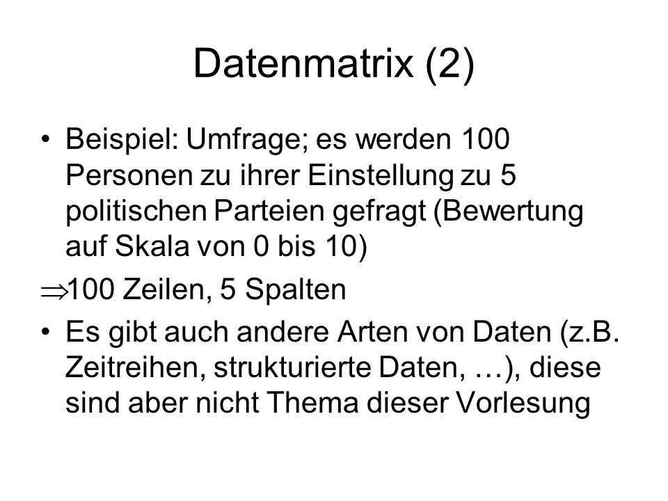 Datenmatrix (2) Beispiel: Umfrage; es werden 100 Personen zu ihrer Einstellung zu 5 politischen Parteien gefragt (Bewertung auf Skala von 0 bis 10)