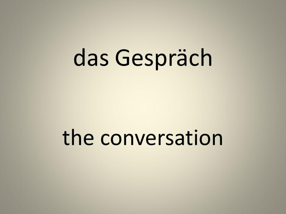 das Gespräch the conversation