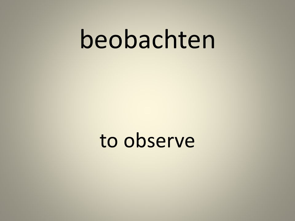 beobachten to observe
