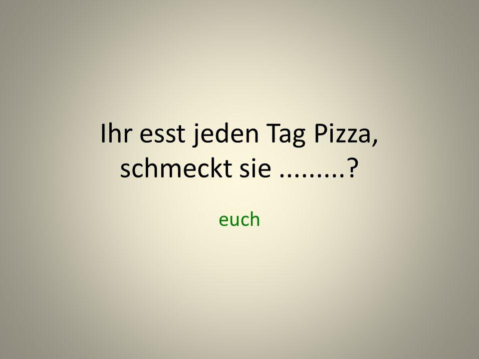 Ihr esst jeden Tag Pizza, schmeckt sie .........