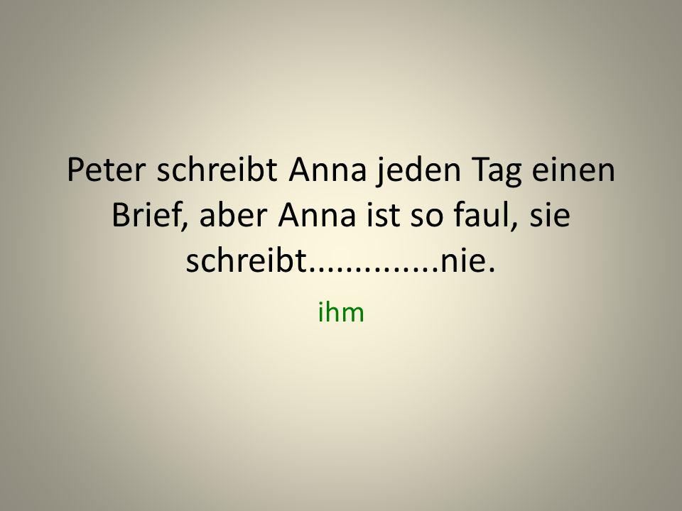 Peter schreibt Anna jeden Tag einen Brief, aber Anna ist so faul, sie schreibt..............nie.