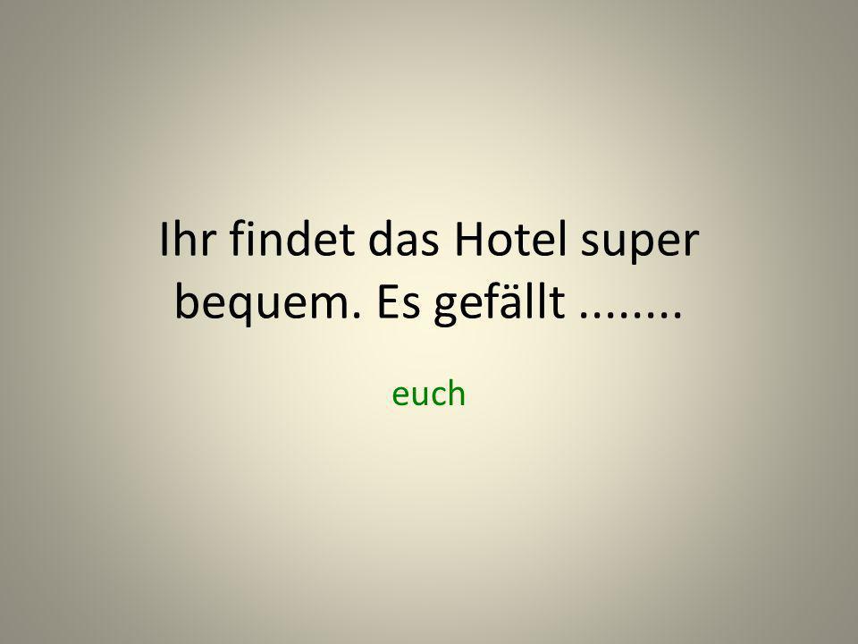 Ihr findet das Hotel super bequem. Es gefällt ........