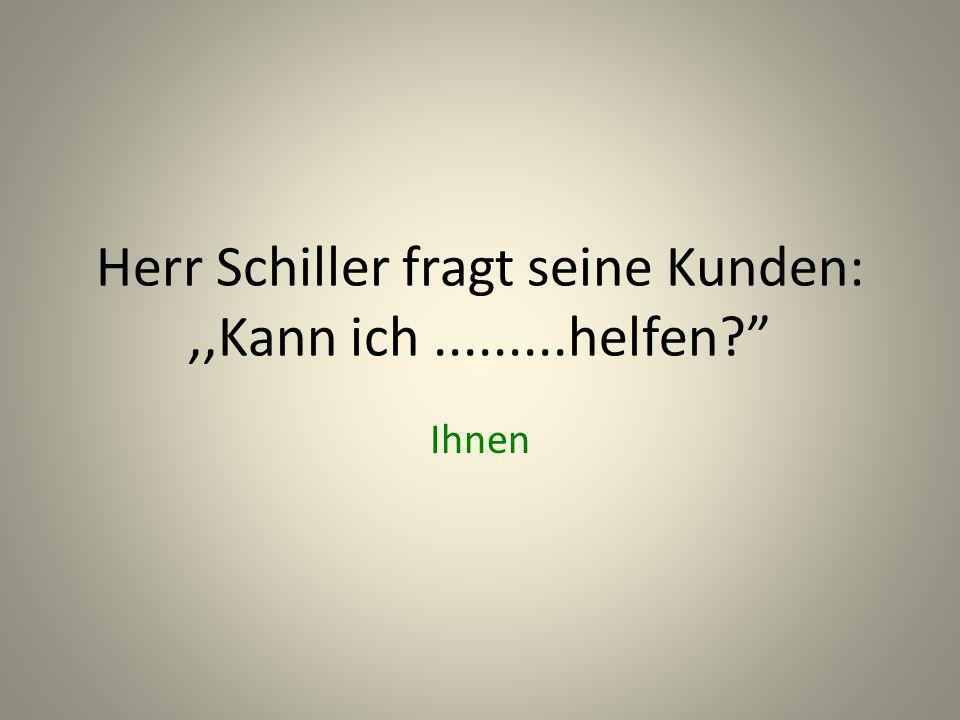 Herr Schiller fragt seine Kunden: ,,Kann ich .........helfen