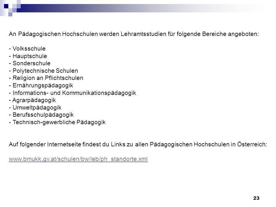 An Pädagogischen Hochschulen werden Lehramtsstudien für folgende Bereiche angeboten: - Volksschule - Hauptschule - Sonderschule - Polytechnische Schulen - Religion an Pflichtschulen - Ernährungspädagogik - Informations- und Kommunikationspädagogik - Agrarpädagogik - Umweltpädagogik - Berufsschulpädagogik - Technisch-gewerbliche Pädagogik Auf folgender Internetseite findest du Links zu allen Pädagogischen Hochschulen in Österreich: www.bmukk.gv.at/schulen/bw/leb/ph_standorte.xml