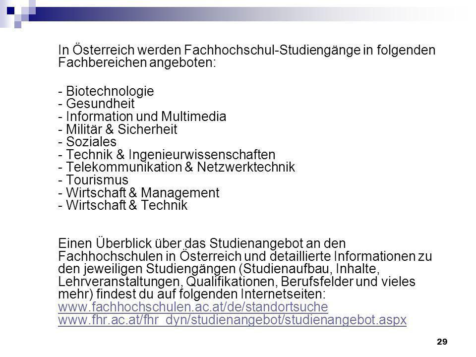 In Österreich werden Fachhochschul-Studiengänge in folgenden Fachbereichen angeboten: