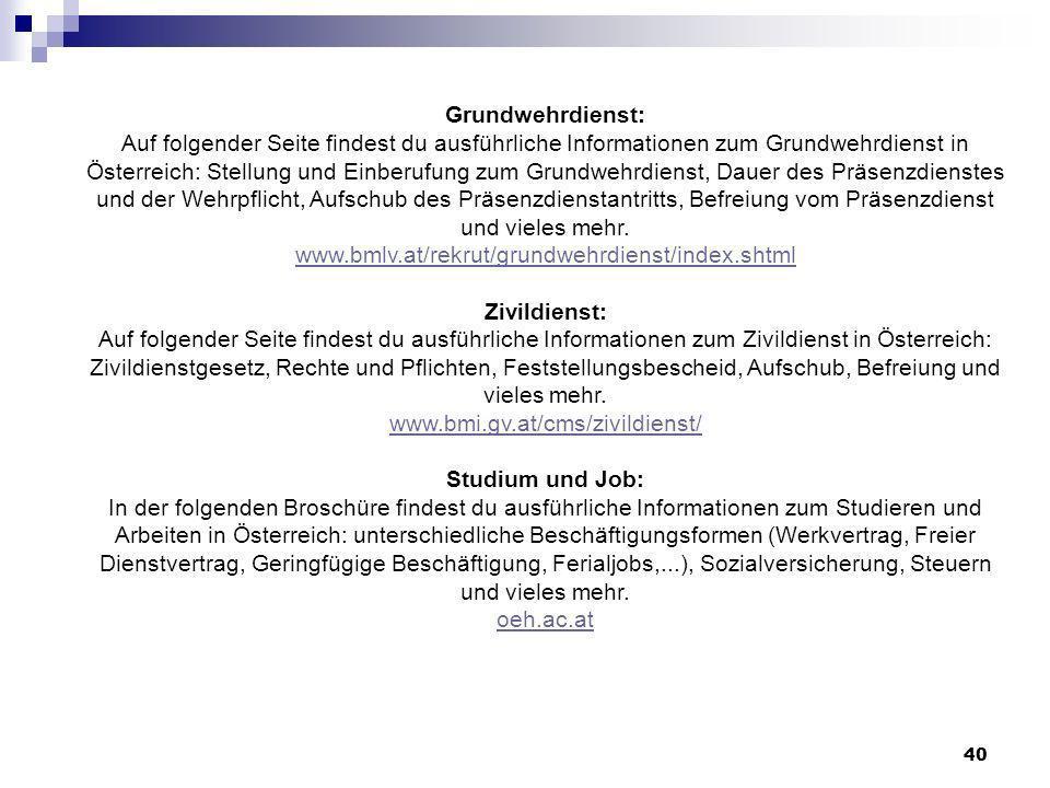 Grundwehrdienst: Auf folgender Seite findest du ausführliche Informationen zum Grundwehrdienst in Österreich: Stellung und Einberufung zum Grundwehrdienst, Dauer des Präsenzdienstes und der Wehrpflicht, Aufschub des Präsenzdienstantritts, Befreiung vom Präsenzdienst und vieles mehr.