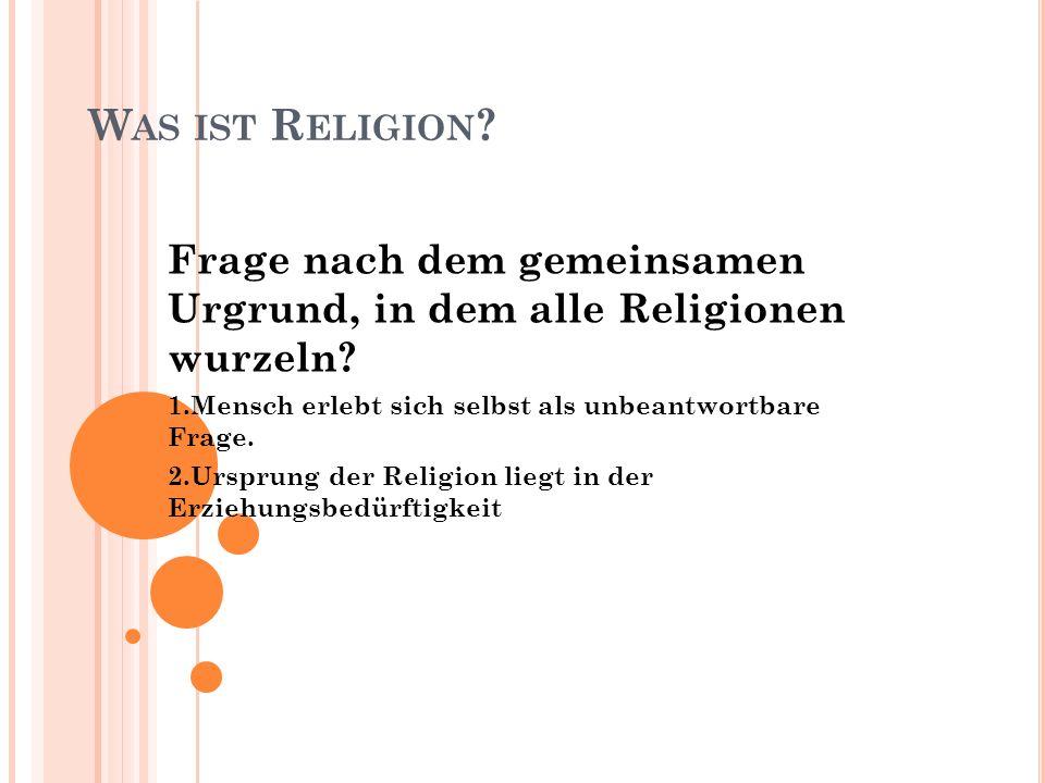 Was ist Religion Frage nach dem gemeinsamen Urgrund, in dem alle Religionen wurzeln 1.Mensch erlebt sich selbst als unbeantwortbare Frage.