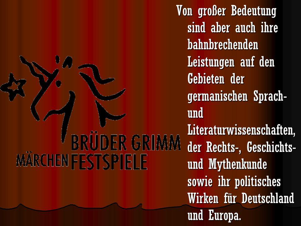 Von großer Bedeutung sind aber auch ihre bahnbrechenden Leistungen auf den Gebieten der germanischen Sprach- und Literaturwissenschaften, der Rechts-, Geschichts- und Mythenkunde sowie ihr politisches Wirken für Deutschland und Europa.