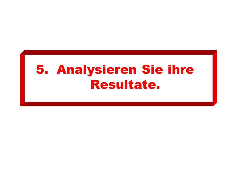 5. Analysieren Sie ihre Resultate.