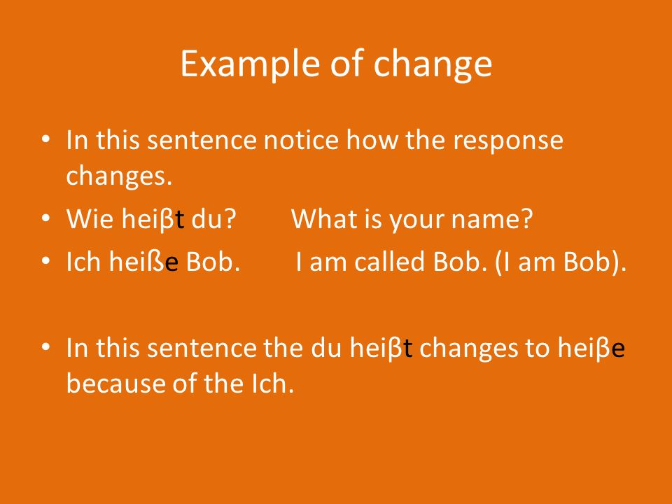 Example of change In this sentence notice how the response changes.