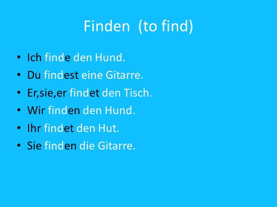 Finden (to find) Ich finde den Hund. Du findest eine Gitarre.