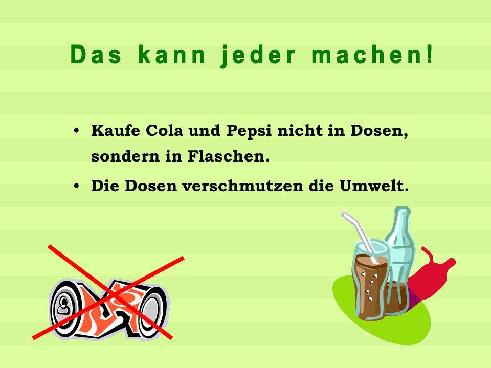 Das kann jeder machen. Kaufe Cola und Pepsi nicht in Dosen, sondern in Flaschen.
