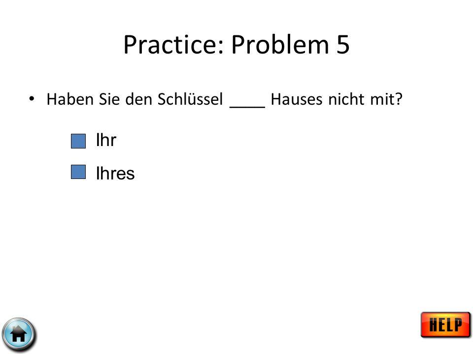 Practice: Problem 5 Haben Sie den Schlüssel ____ Hauses nicht mit Ihr
