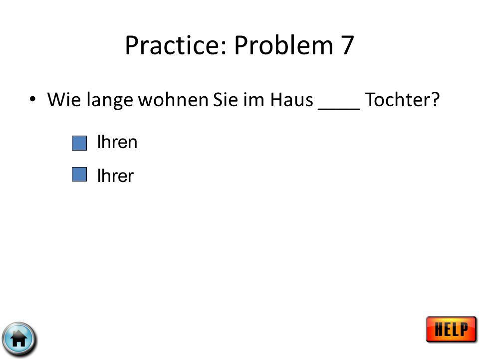 Practice: Problem 7 Wie lange wohnen Sie im Haus ____ Tochter Ihren