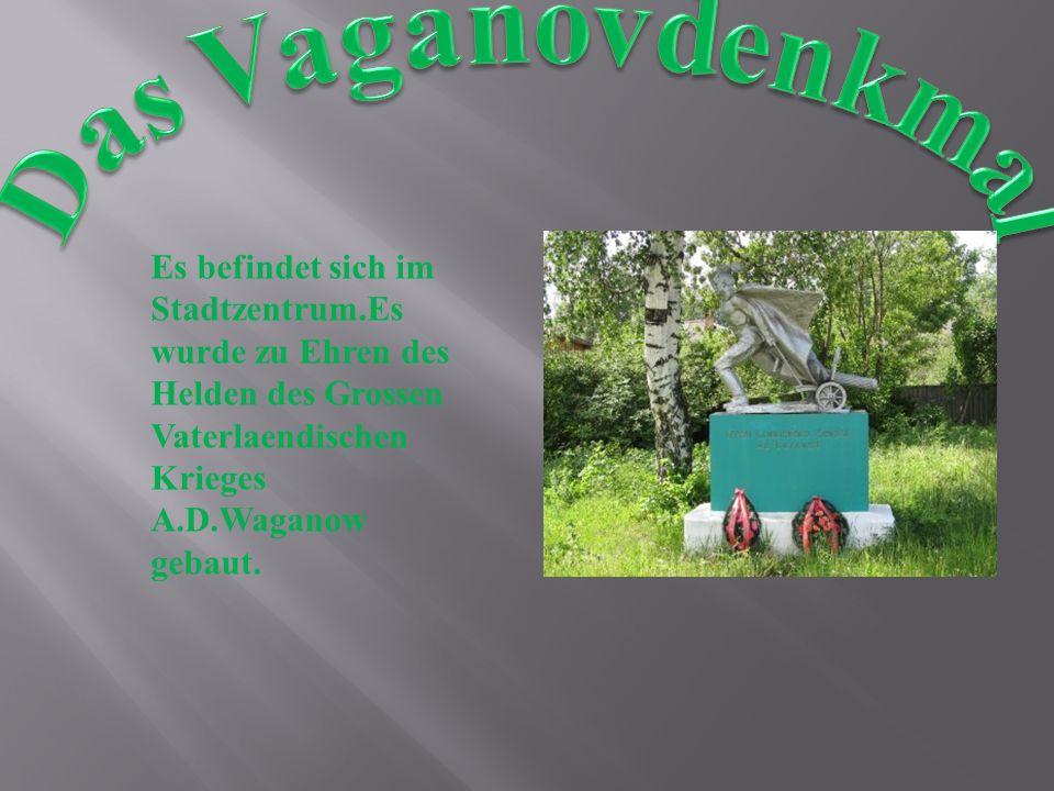 Das Vaganovdenkmal Es befindet sich im Stadtzentrum.Es wurde zu Ehren des Helden des Grossen Vaterlaendischen Krieges A.D.Waganow gebaut.