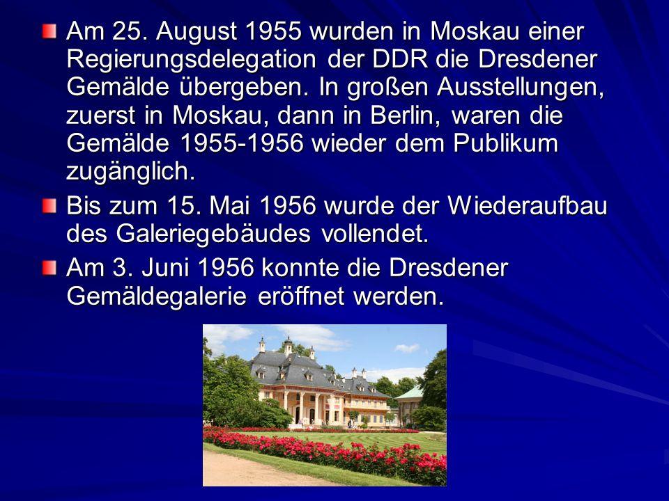 Am 25. August 1955 wurden in Moskau einer Regierungsdelegation der DDR die Dresdener Gemälde übergeben. In großen Ausstellungen, zuerst in Moskau, dann in Berlin, waren die Gemälde 1955-1956 wieder dem Publikum zugänglich.