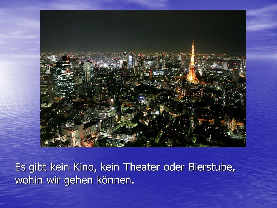 Es gibt kein Kino, kein Theater oder Bierstube, wohin wir gehen können.