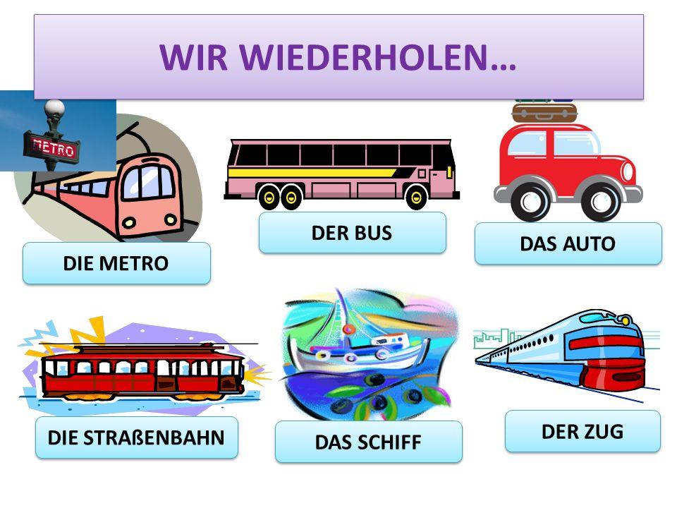 WIR WIEDERHOLEN… DER BUS DAS AUTO DIE METRO DER ZUG DIE STRAßENBAHN
