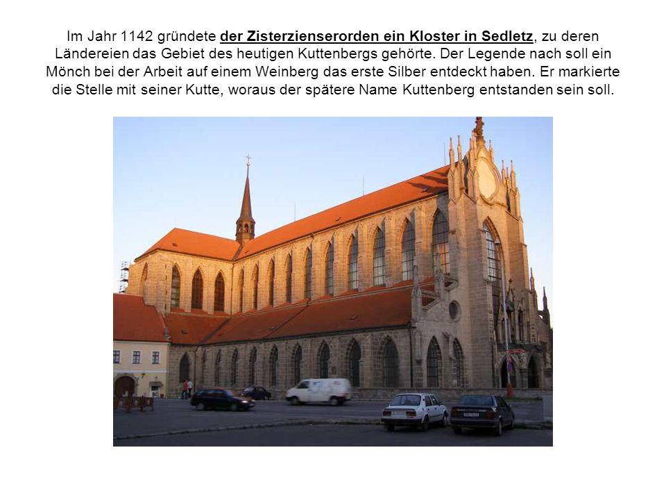 Im Jahr 1142 gründete der Zisterzienserorden ein Kloster in Sedletz, zu deren Ländereien das Gebiet des heutigen Kuttenbergs gehörte.