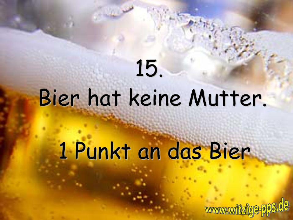 15. Bier hat keine Mutter. 1 Punkt an das Bier www.witzige-pps.de