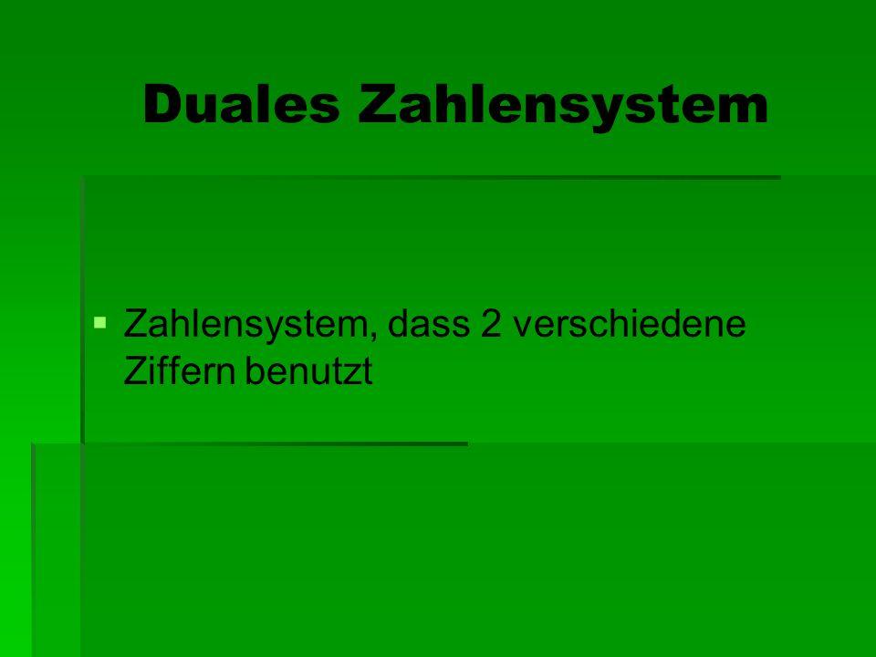 Duales Zahlensystem Zahlensystem, dass 2 verschiedene Ziffern benutzt