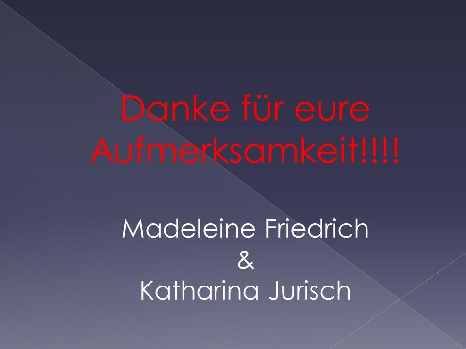Danke für eure Aufmerksamkeit!!!! Madeleine Friedrich & Katharina Jurisch