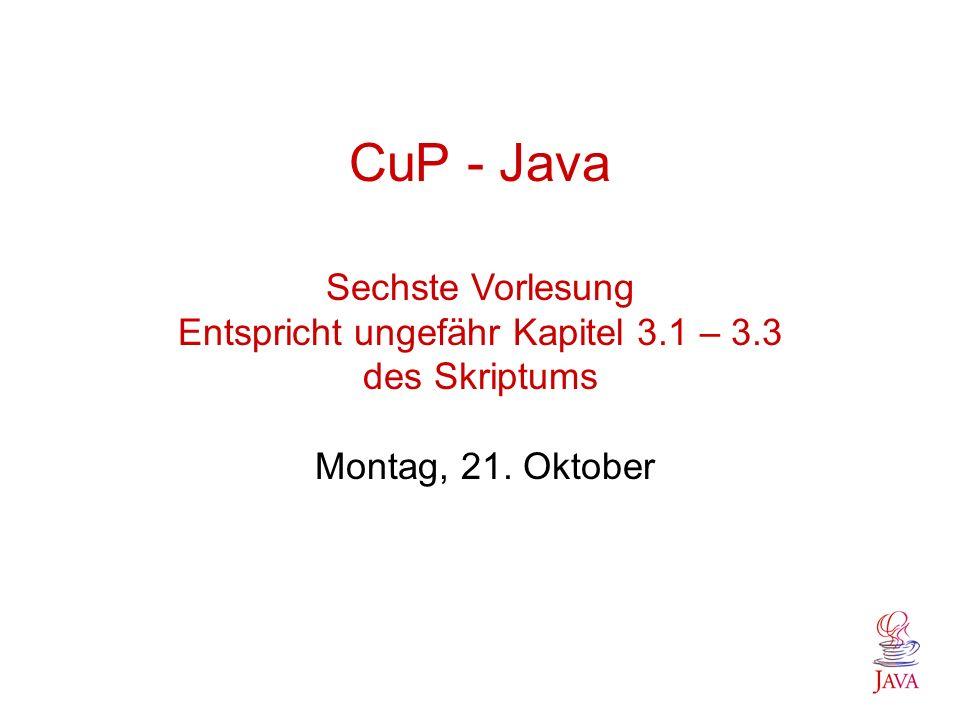 CuP - Java Sechste Vorlesung Entspricht ungefähr Kapitel 3. 1 – 3