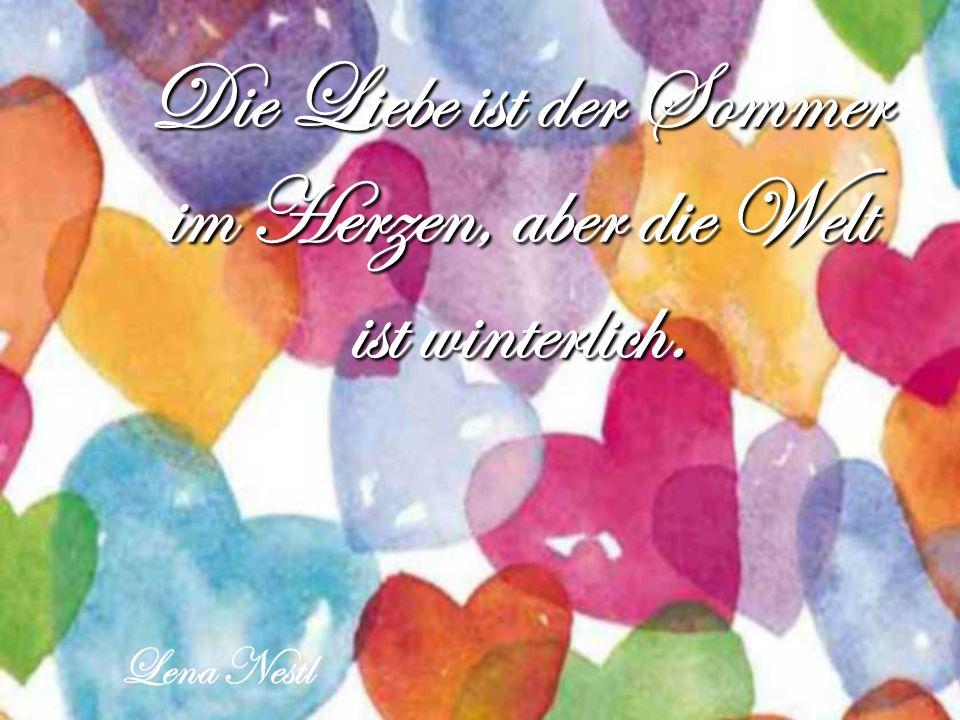 Die Liebe ist der Sommer im Herzen, aber die Welt ist winterlich.
