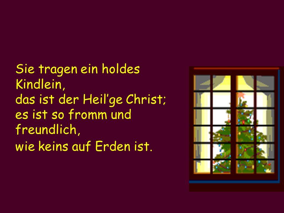 Sie tragen ein holdes Kindlein, das ist der Heil'ge Christ; es ist so fromm und freundlich, wie keins auf Erden ist.