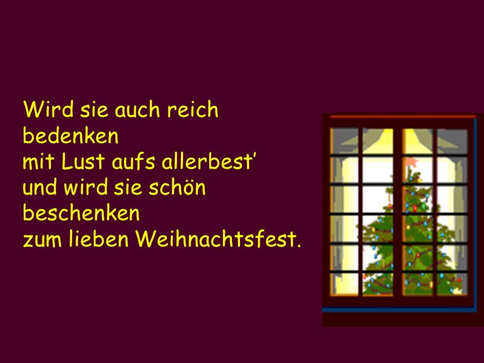 Wird sie auch reich bedenken mit Lust aufs allerbest' und wird sie schön beschenken zum lieben Weihnachtsfest.