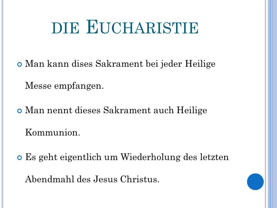 die Eucharistie Man kann dises Sakrament bei jeder Heilige Messe empfangen. Man nennt dieses Sakrament auch Heilige Kommunion.