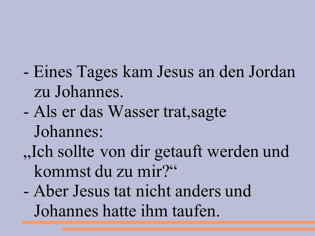 - Eines Tages kam Jesus an den Jordan zu Johannes.