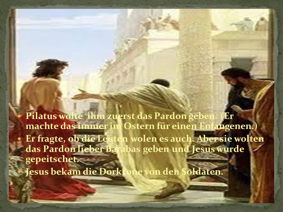 Pilatus wolte ihm zuerst das Pardon geben