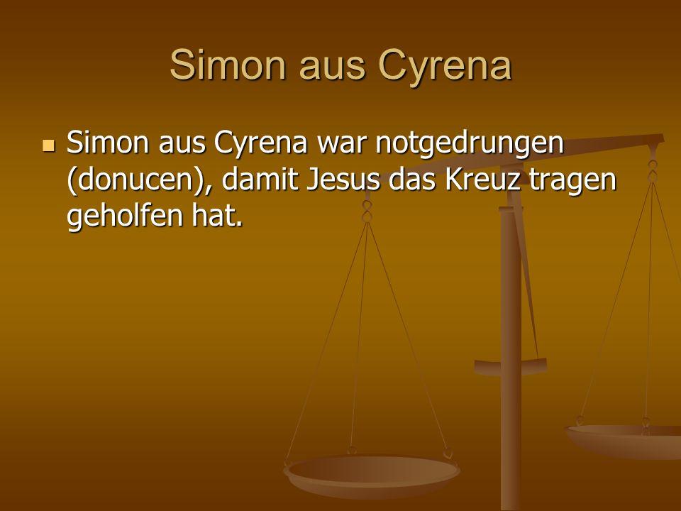 Simon aus Cyrena Simon aus Cyrena war notgedrungen (donucen), damit Jesus das Kreuz tragen geholfen hat.