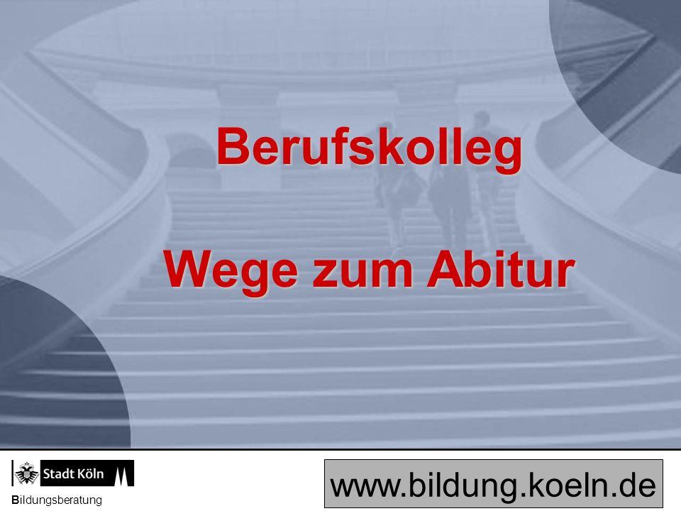 Berufskolleg Wege zum Abitur www.bildung.koeln.de Bildungsberatung