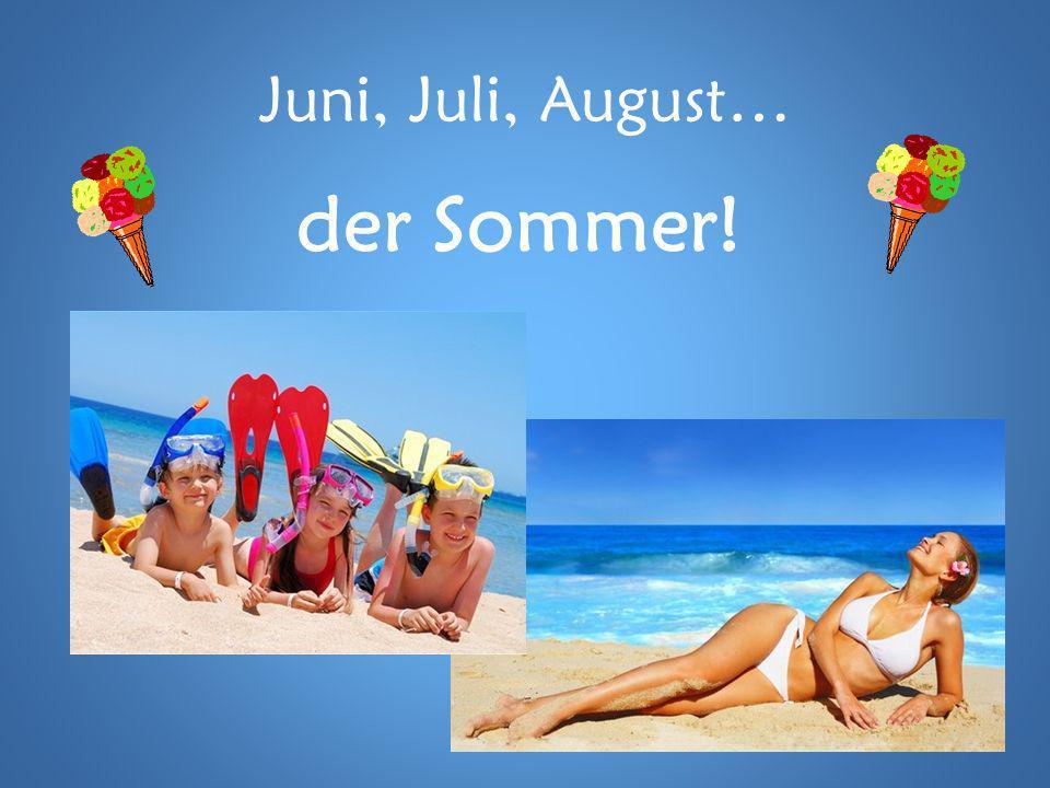 Juni, Juli, August… der Sommer!