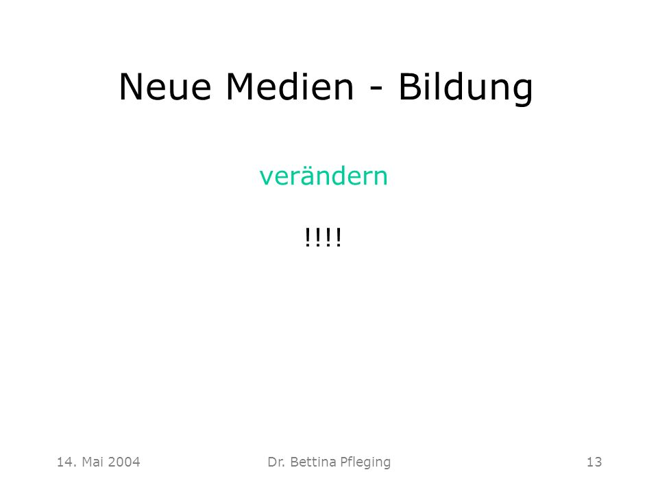 Neue Medien - Bildung verändern !!!! 14. Mai 2004 Dr. Bettina Pfleging