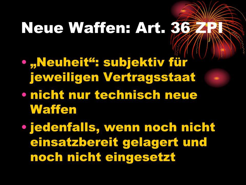 """Neue Waffen: Art. 36 ZPI """"Neuheit : subjektiv für jeweiligen Vertragsstaat. nicht nur technisch neue Waffen."""