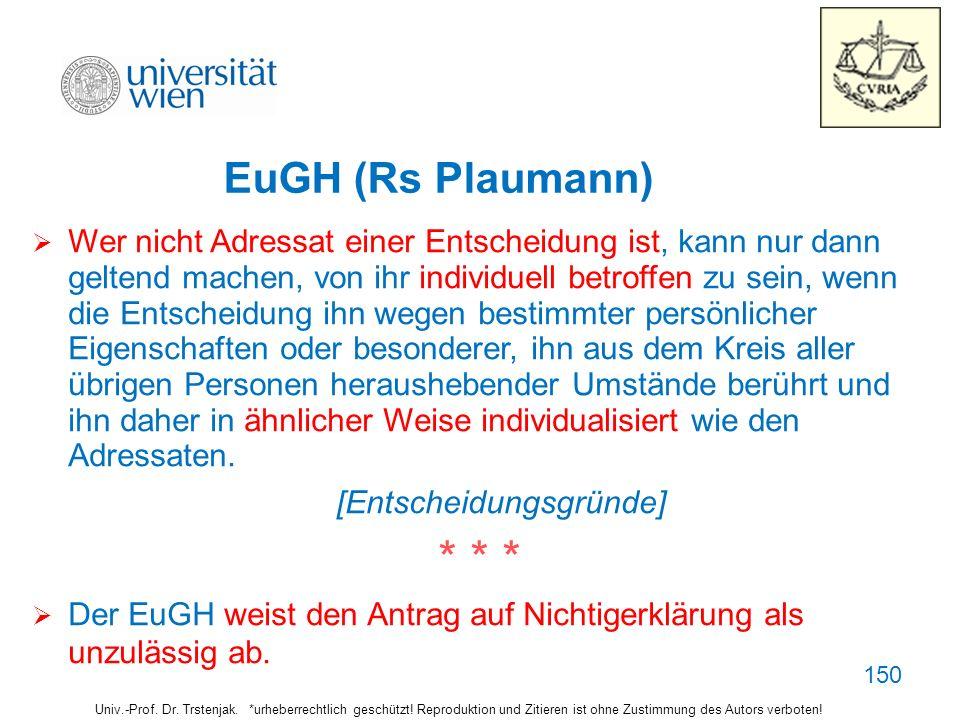 150150150 EuGH (Rs Plaumann) Wer nicht Adressat einer Entscheidung ist, kann nur dann. geltend machen, von ihr individuell betroffen zu sein, wenn.