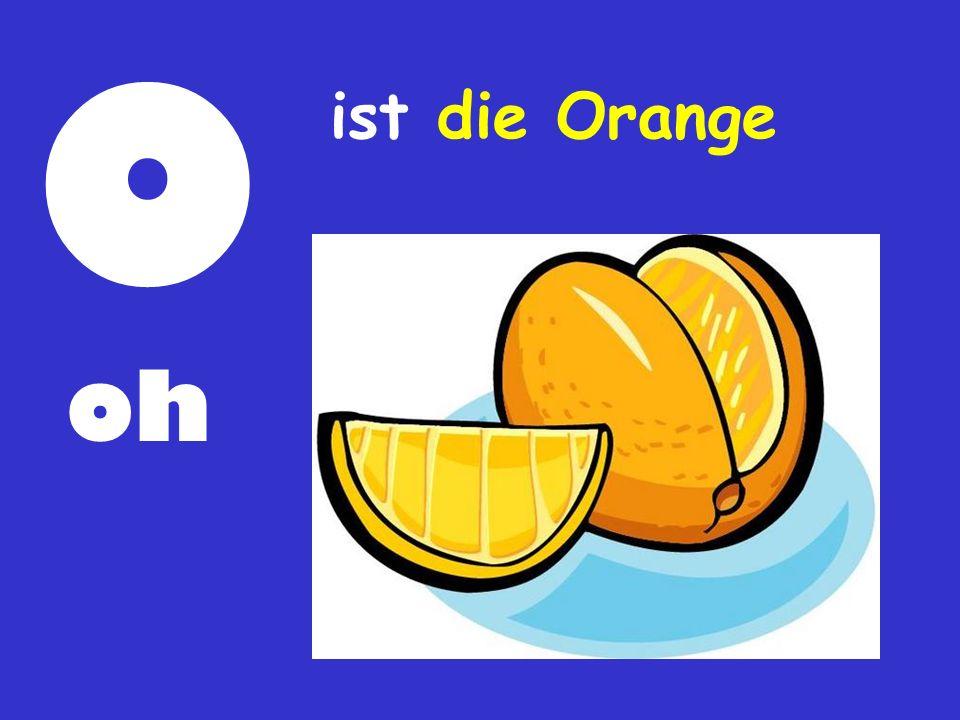 O ist die Orange oh