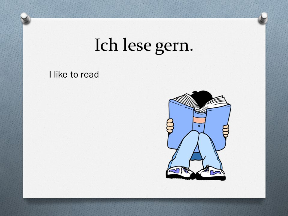Ich lese gern. I like to read