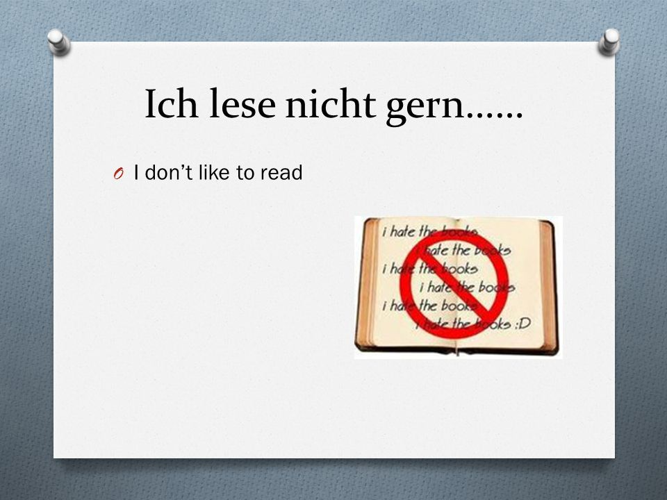 Ich lese nicht gern…… I don't like to read