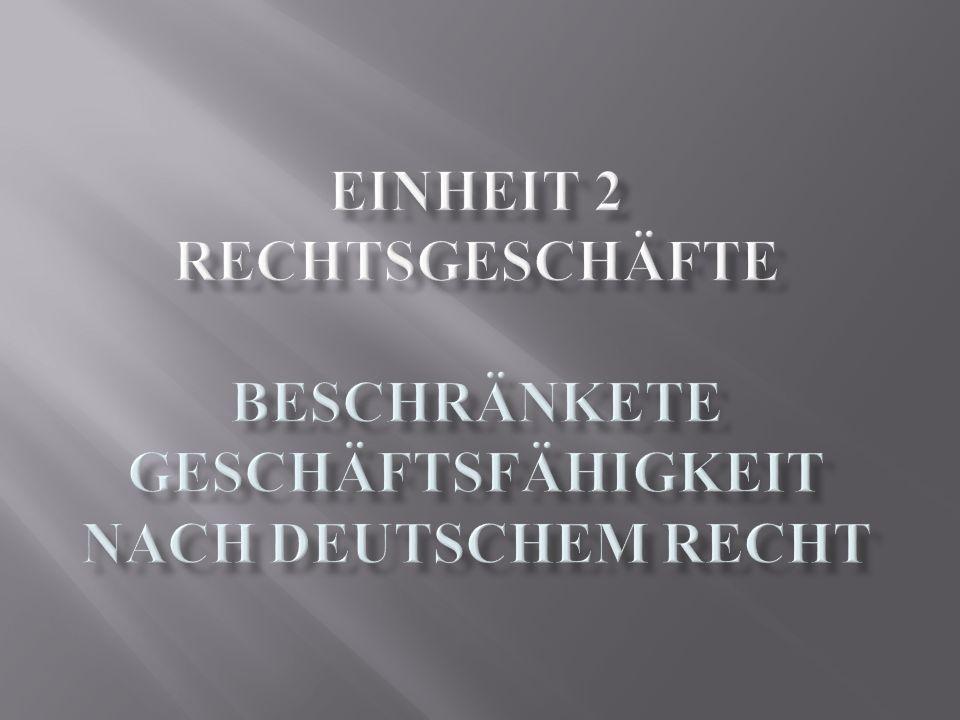 EINHEIT 2 Rechtsgeschäfte BESCHRÄNKETE GESCHÄFTSFÄHIGKEIT NACH DEUTSCHEM RECHT
