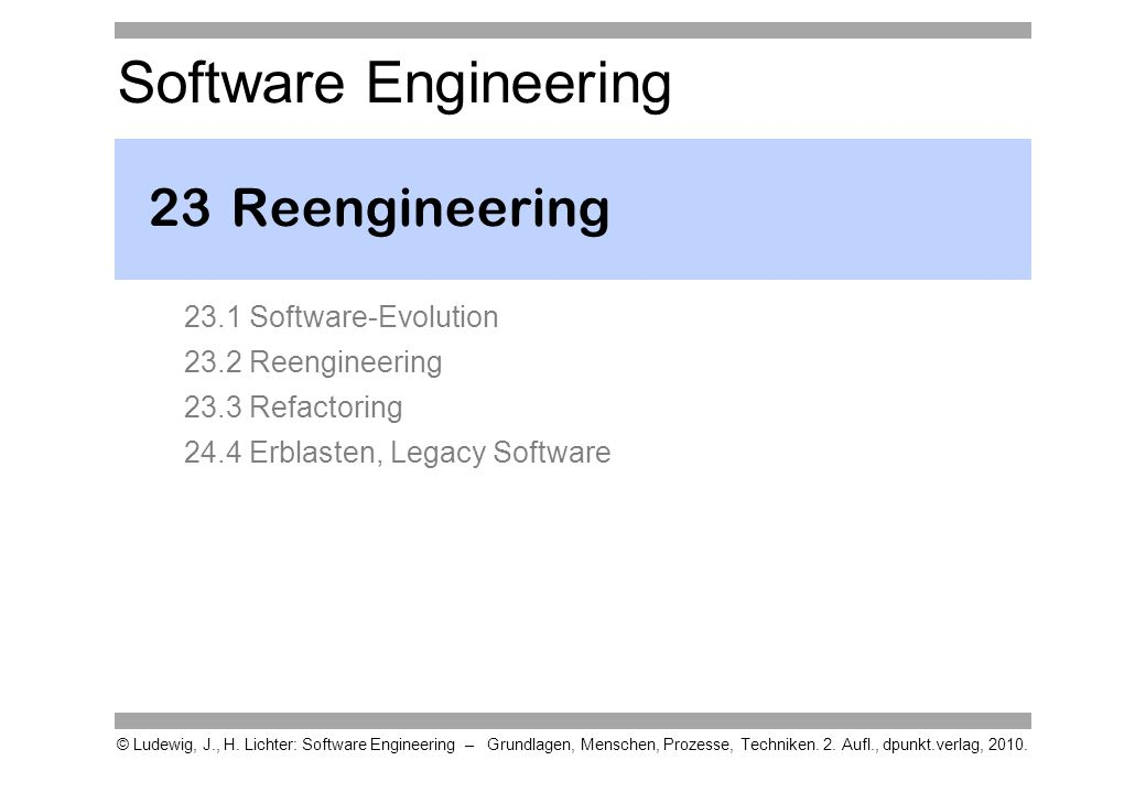 23 Reengineering 23.1 Software-Evolution 23.2 Reengineering 23.3 Refactoring 24.4 Erblasten, Legacy Software