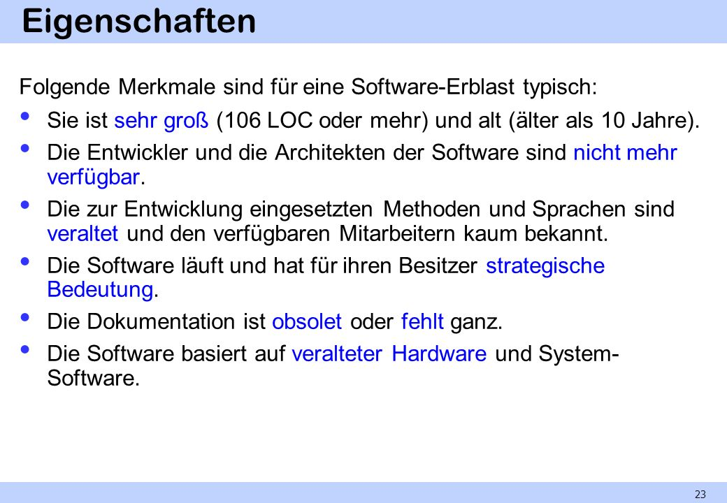 Eigenschaften Folgende Merkmale sind für eine Software-Erblast typisch: Sie ist sehr groß (106 LOC oder mehr) und alt (älter als 10 Jahre).
