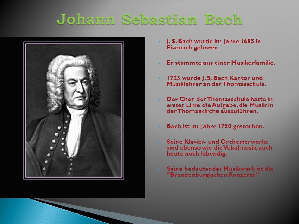 Johann Sebastian Bach J. S. Bach wurde im Jahre 1685 in Eisenach geboren. Er stammte aus einer Musikerfamilie.