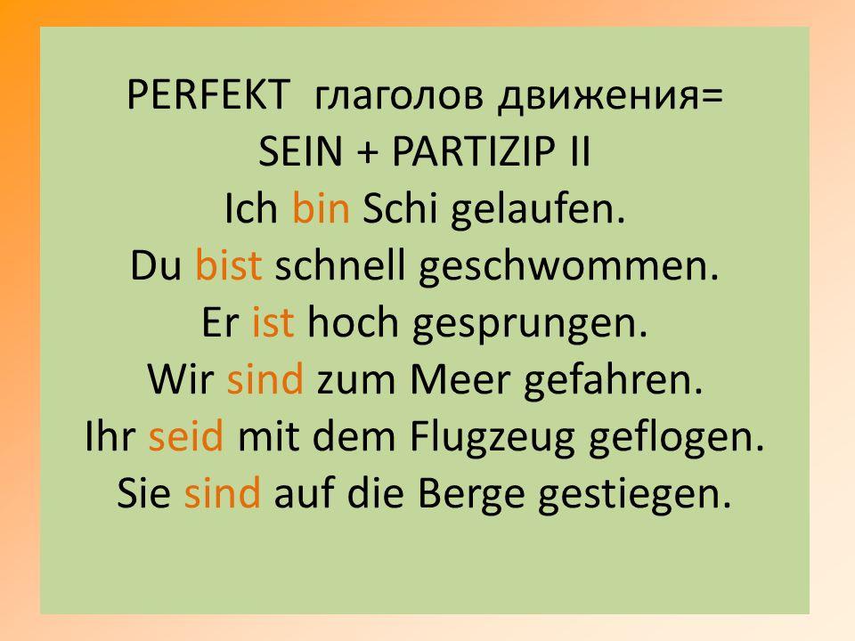 PERFEKT глаголов движения= SEIN + PARTIZIP II Ich bin Schi gelaufen