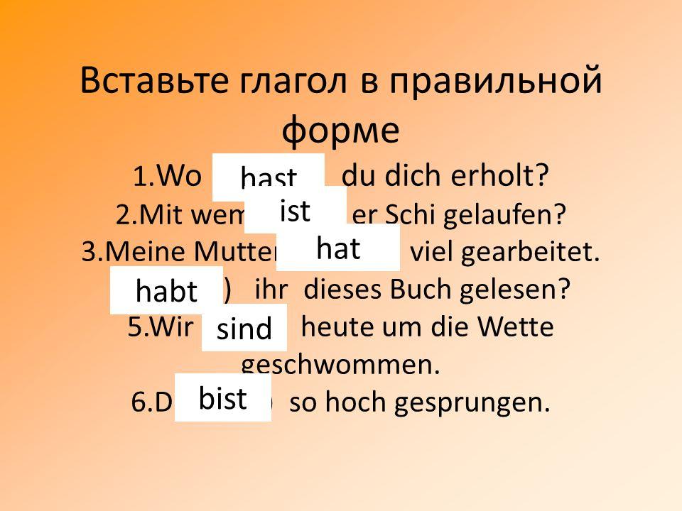 Вставьте глагол в правильной форме 1. Wo (haben) du dich erholt. 2