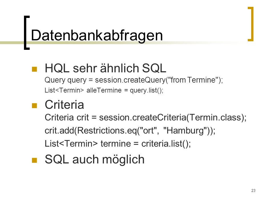 Datenbankabfragen HQL sehr ähnlich SQL Query query = session.createQuery( from Termine ); List<Termin> alleTermine = query.list();